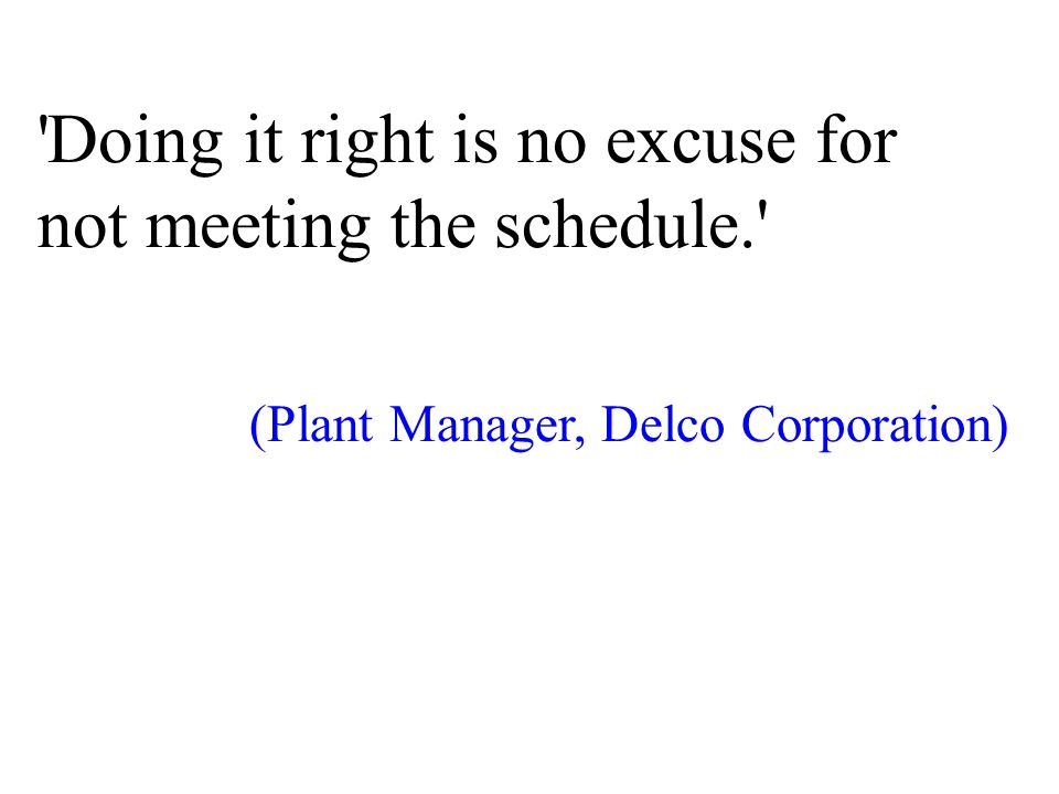 Doing it right is no excuse for not meeting the schedule. (Plant Manager, Delco Corporation)