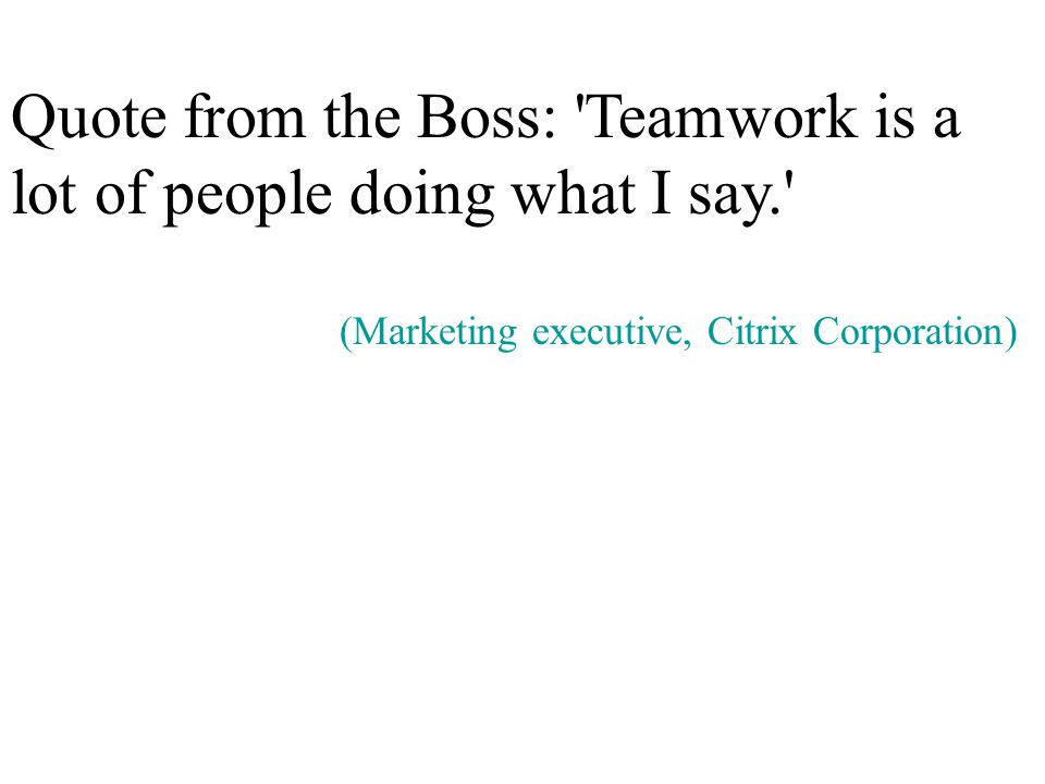 Quote from the Boss: Teamwork is a lot of people doing what I say. (Marketing executive, Citrix Corporation)