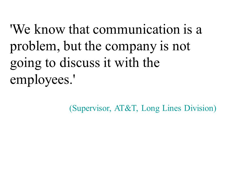 We know that communication is a problem, but the company is not going to discuss it with the employees. (Supervisor, AT&T, Long Lines Division)