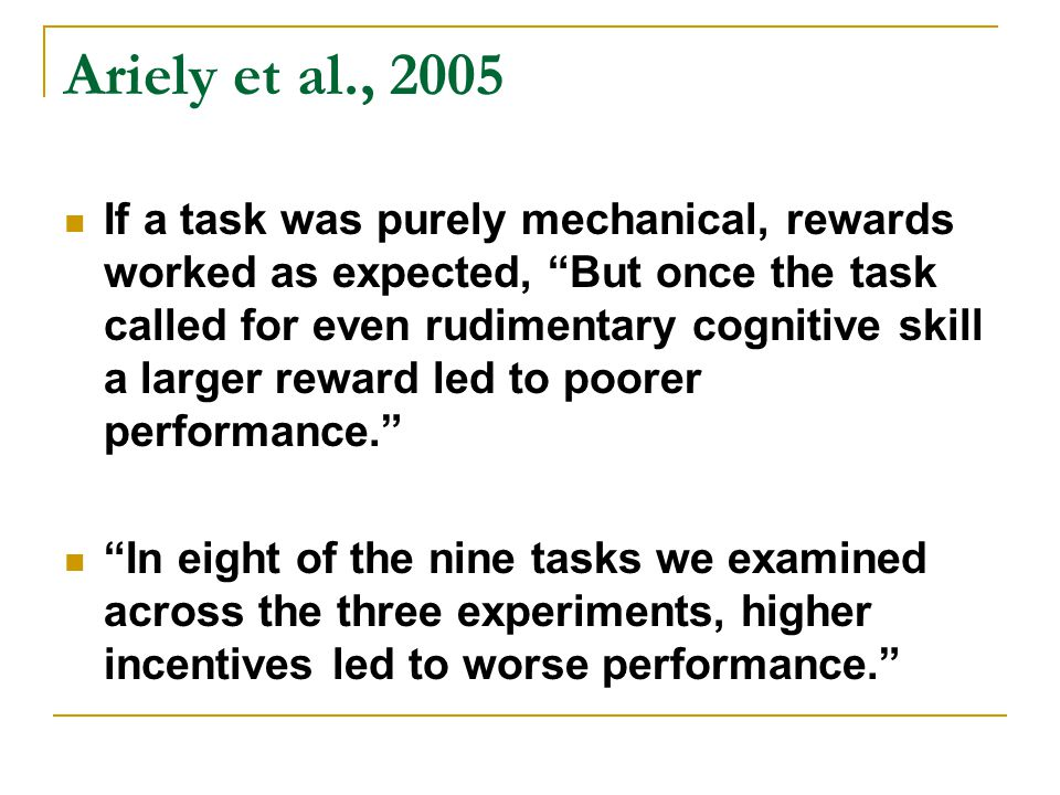 Ariely et al., 2005 If a task was purely mechanical, rewards worked as expected, But once the task called for even rudimentary cognitive skill a larger reward led to poorer performance. In eight of the nine tasks we examined across the three experiments, higher incentives led to worse performance.