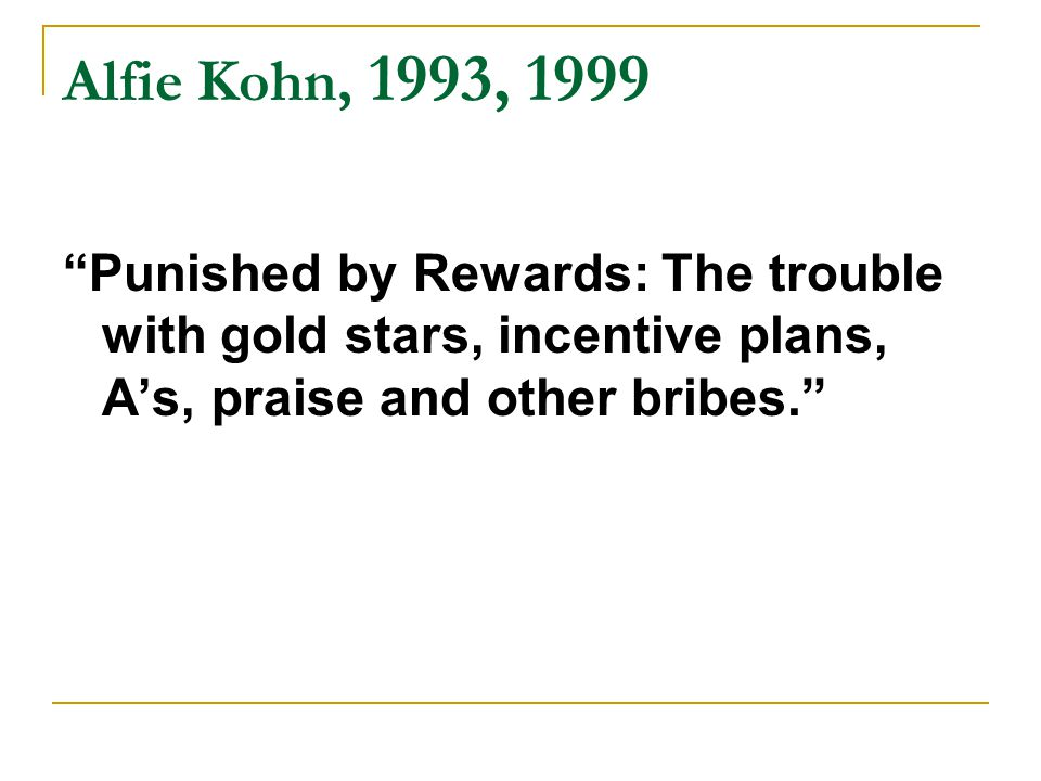 Alfie Kohn, 1993, 1999 Punished by Rewards: The trouble with gold stars, incentive plans, A's, praise and other bribes.