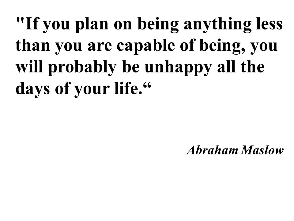 If you plan on being anything less than you are capable of being, you will probably be unhappy all the days of your life. Abraham Maslow
