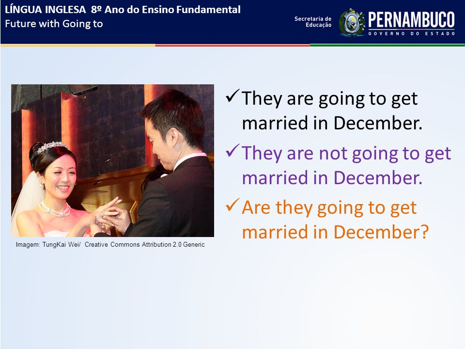 They are going to get married in December. They are not going to get married in December. Are they going to get married in December? LÍNGUA INGLESA 8º