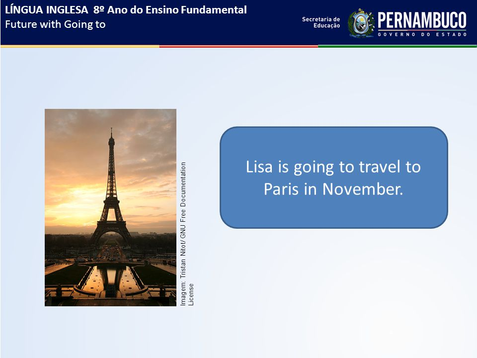 Lisa is going to travel to Paris in November. LÍNGUA INGLESA 8º Ano do Ensino Fundamental Future with Going to Imagem: Tristan Nitot/ GNU Free Documen