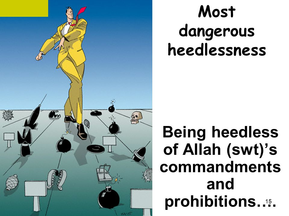 Most dangerous heedlessness Being heedless of Allah (swt)'s commandments and prohibitions…. 15