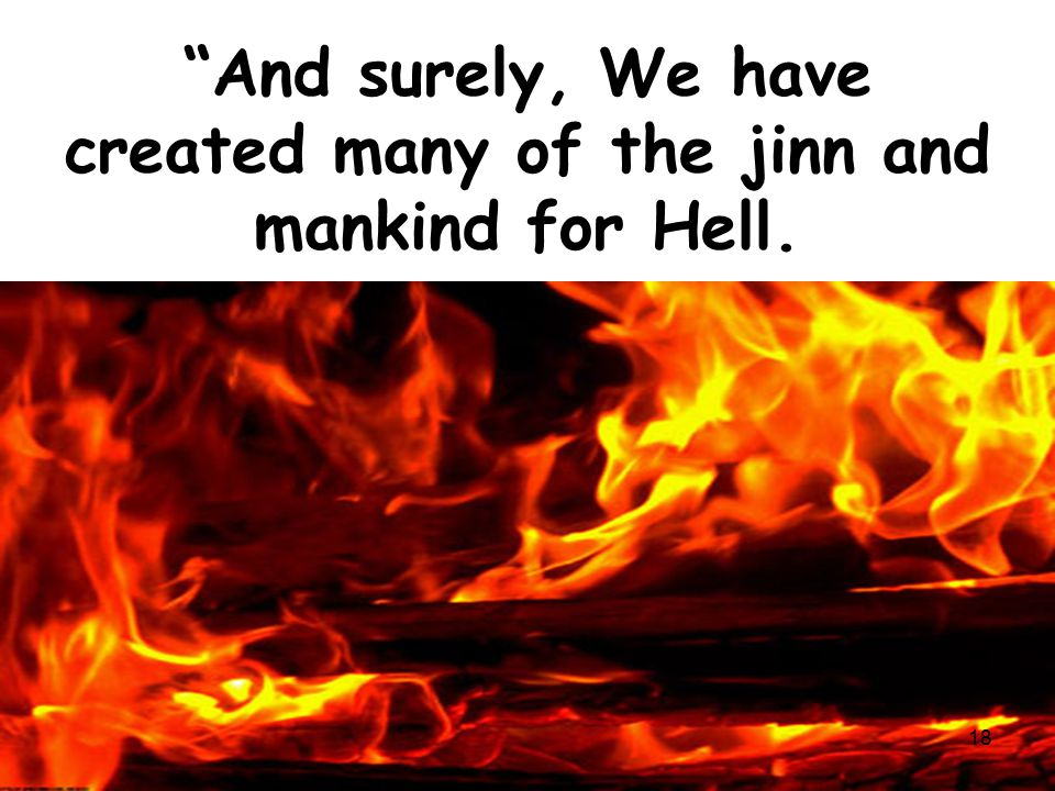 """And surely, We have created many of the jinn and mankind for Hell. 18"