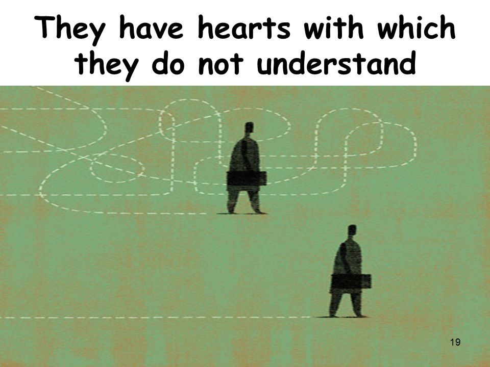 They have hearts with which they do not understand 19