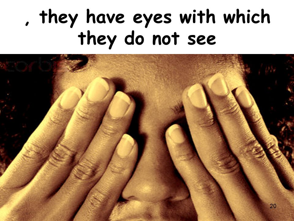 , they have eyes with which they do not see 20