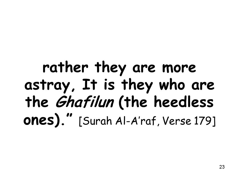 rather they are more astray, It is they who are the Ghafilun (the heedless ones). [Surah Al-A'raf, Verse 179] 23