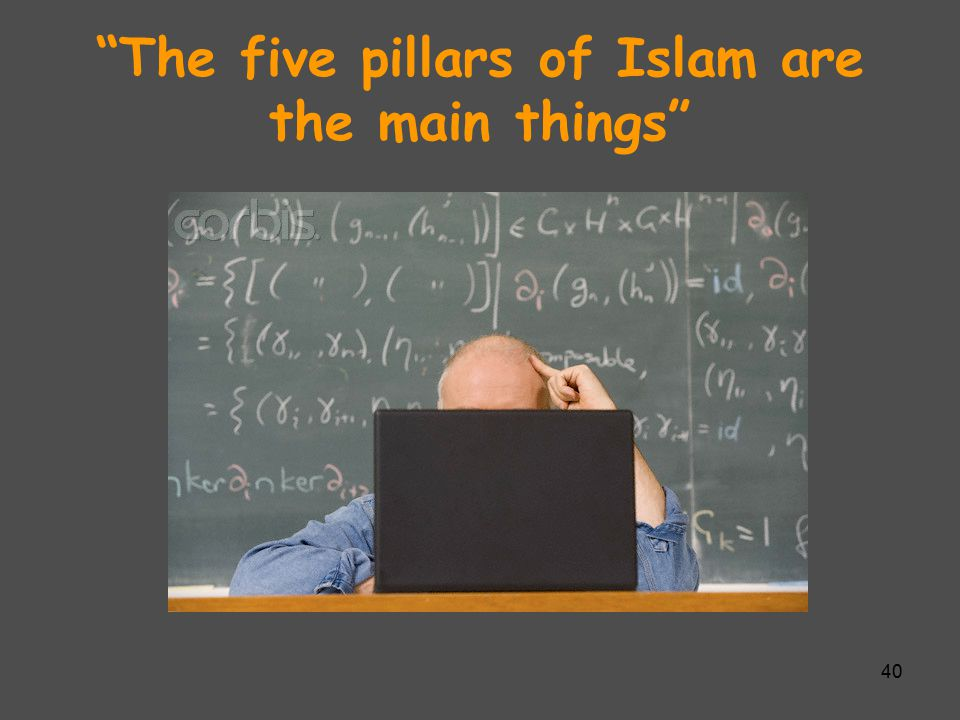 The five pillars of Islam are the main things 40
