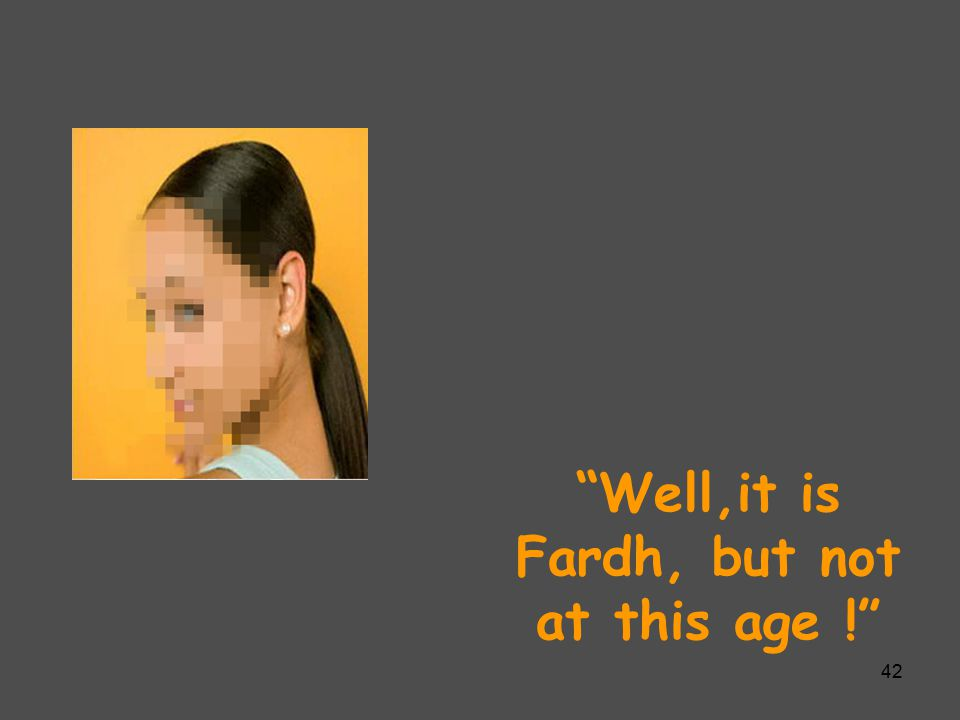 """Well,it is Fardh, but not at this age !"" 42"