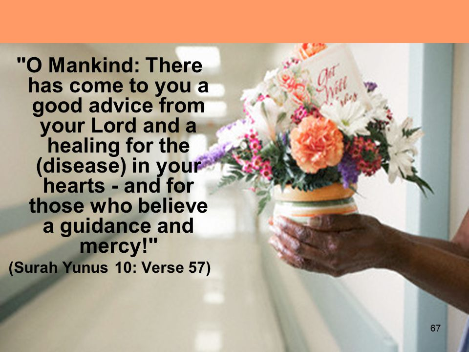 O Mankind: There has come to you a good advice from your Lord and a healing for the (disease) in your hearts - and for those who believe a guidance and mercy! (Surah Yunus 10: Verse 57) 67