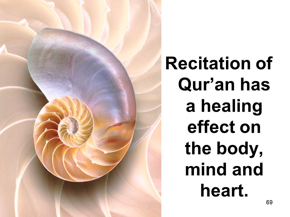 Recitation of Qur'an has a healing effect on the body, mind and heart. 69