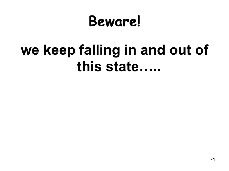 Beware! we keep falling in and out of this state….. 71