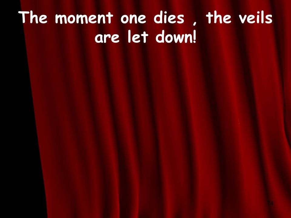 The moment one dies, the veils are let down! 74