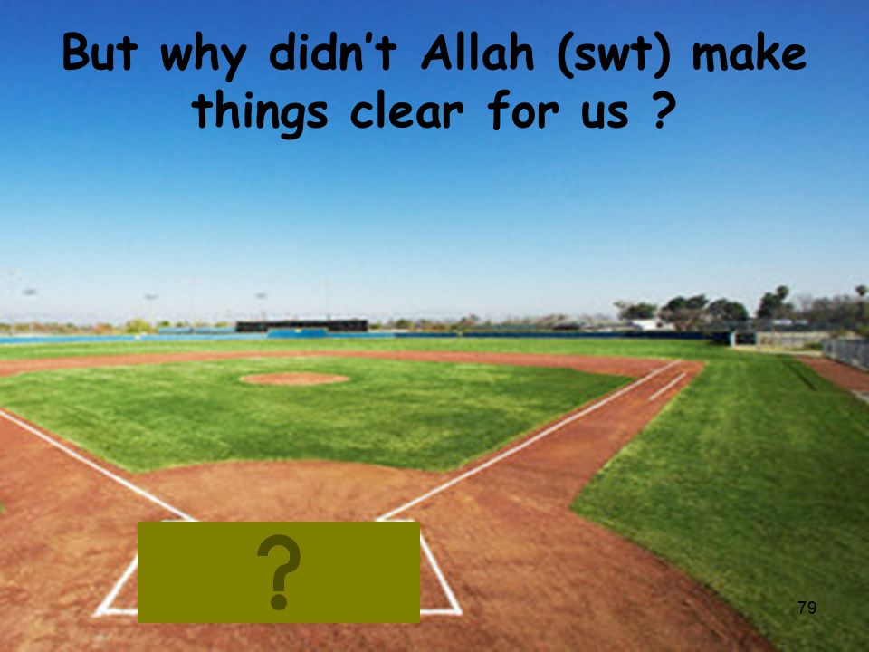 But why didn't Allah (swt) make things clear for us ? 79