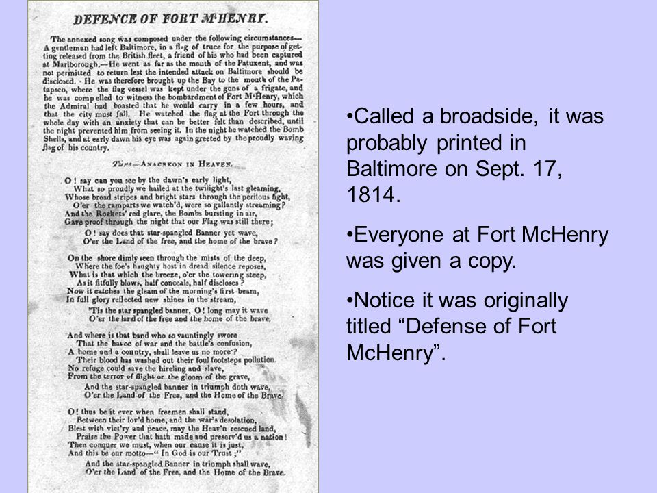 Called a broadside, it was probably printed in Baltimore on Sept. 17, 1814. Everyone at Fort McHenry was given a copy. Notice it was originally titled