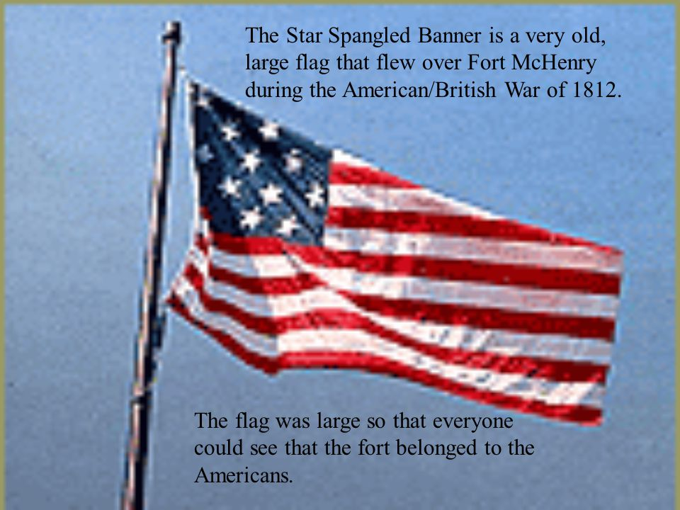 The Star Spangled Banner is a very old, large flag that flew over Fort McHenry during the American/British War of 1812. The flag was large so that eve