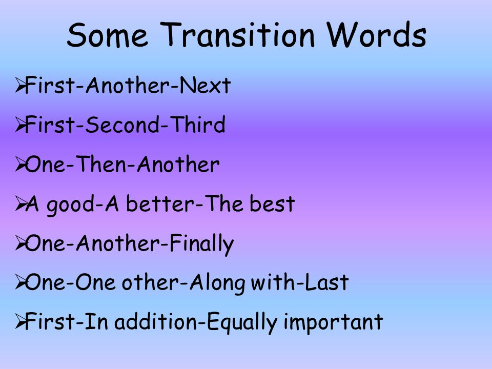 Some Transition Words  First-Another-Next  First-Second-Third  One-Then-Another  A good-A better-The best  One-Another-Finally  One-One other-Al