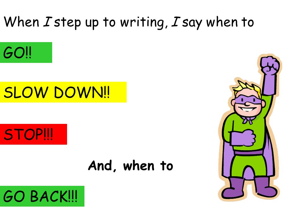 When I step up to writing, I say when to GO!! SLOW DOWN!! STOP!!! And, when to GO BACK!!!