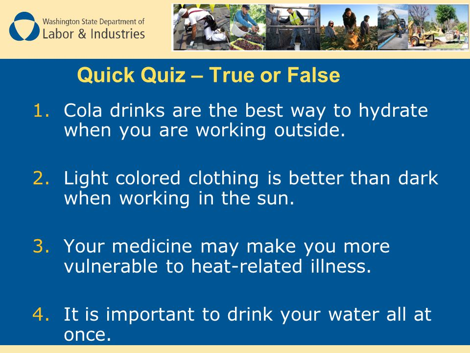 Quick Quiz – True or False 1.Cola drinks are the best way to hydrate when you are working outside.
