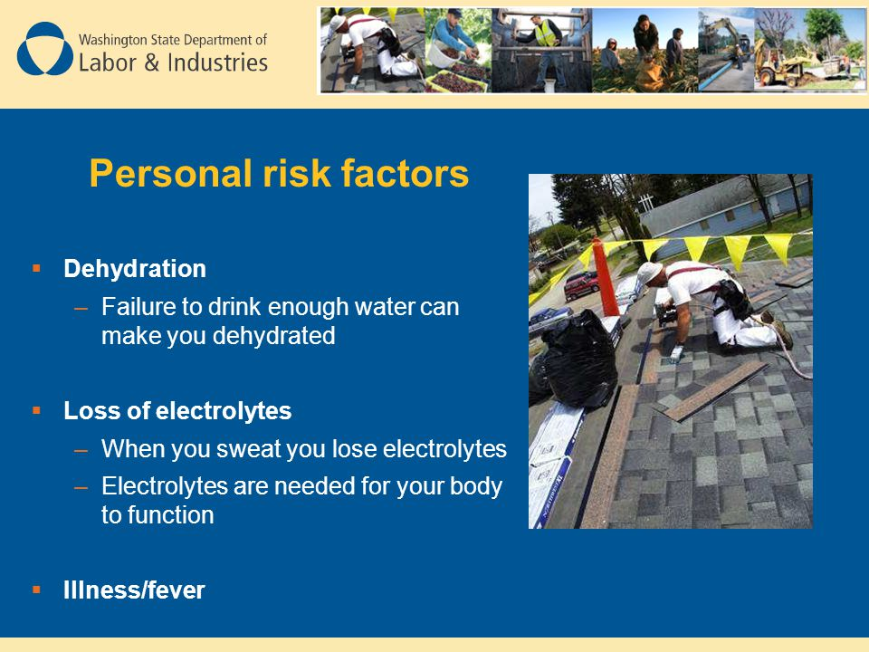 Personal risk factors  Dehydration –Failure to drink enough water can make you dehydrated  Loss of electrolytes –When you sweat you lose electrolytes –Electrolytes are needed for your body to function  Illness/fever