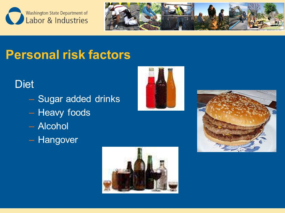Personal risk factors Diet –Sugar added drinks –Heavy foods –Alcohol –Hangover