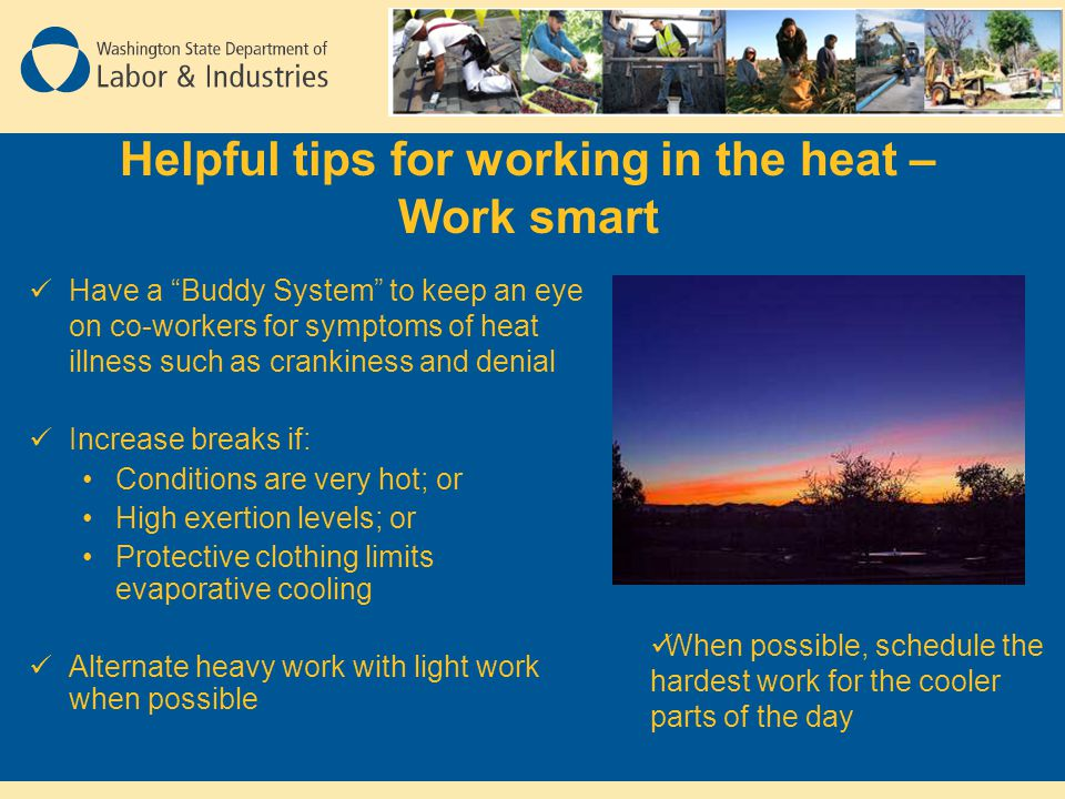 Helpful tips for working in the heat – Work smart Have a Buddy System to keep an eye on co-workers for symptoms of heat illness such as crankiness and denial Increase breaks if: Conditions are very hot; or High exertion levels; or Protective clothing limits evaporative cooling Alternate heavy work with light work when possible When possible, schedule the hardest work for the cooler parts of the day