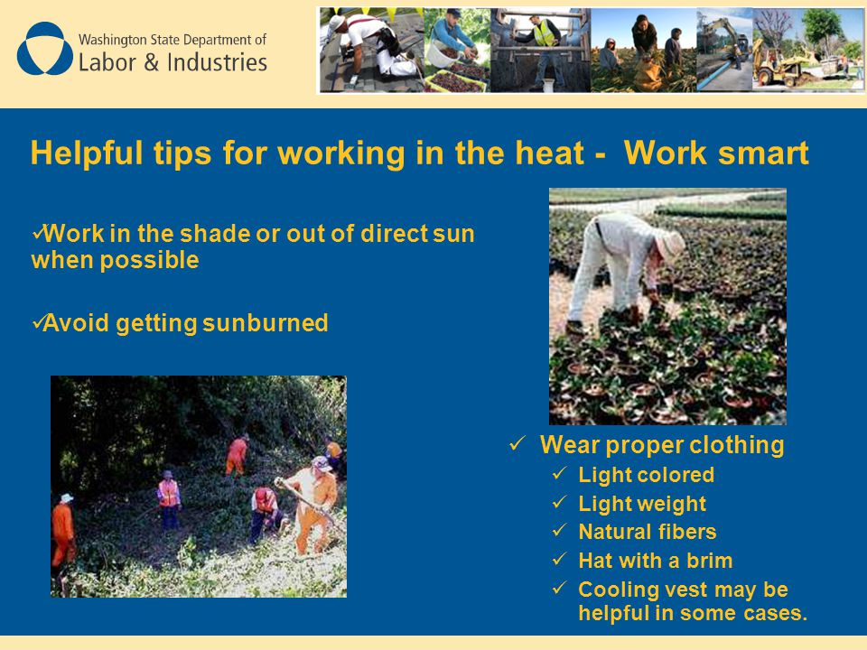 Helpful tips for working in the heat - Work smart Wear proper clothing Light colored Light weight Natural fibers Hat with a brim Cooling vest may be helpful in some cases.