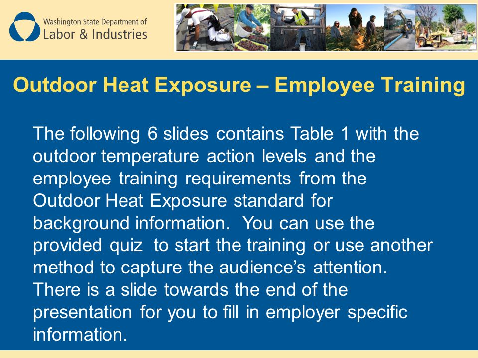 Outdoor Heat Exposure – Employee Training The following 6 slides contains Table 1 with the outdoor temperature action levels and the employee training requirements from the Outdoor Heat Exposure standard for background information.