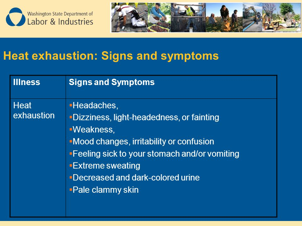 Heat exhaustion: Signs and symptoms IllnessSigns and Symptoms Heat exhaustion  Headaches,  Dizziness, light-headedness, or fainting  Weakness,  Mood changes, irritability or confusion  Feeling sick to your stomach and/or vomiting  Extreme sweating  Decreased and dark-colored urine  Pale clammy skin
