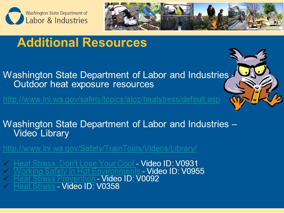 Additional Resources Washington State Department of Labor and Industries – Outdoor heat exposure resources http://www.lni.wa.gov/safety/topics/atoz/heatstress/default.asp Washington State Department of Labor and Industries – Video Library http://www.lni.wa.gov/Safety/TrainTools/Videos/Library/ Heat Stress: Don t Lose Your Cool - Video ID: V0931 Heat Stress: Don t Lose Your Cool Working Safely in Hot Environments - Video ID: V0955 Working Safely in Hot Environments Heat Stress Prevention - Video ID: V0092 Heat Stress Prevention Heat Stress - Video ID: V0358 Heat Stress