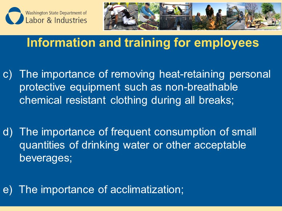 Information and training for employees c)The importance of removing heat-retaining personal protective equipment such as non-breathable chemical resistant clothing during all breaks; d)The importance of frequent consumption of small quantities of drinking water or other acceptable beverages; e) The importance of acclimatization;