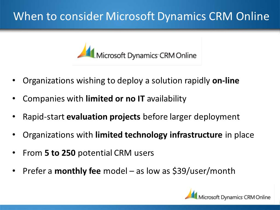 When to consider Microsoft Dynamics CRM Online Organizations wishing to deploy a solution rapidly on-line Companies with limited or no IT availability Rapid-start evaluation projects before larger deployment Organizations with limited technology infrastructure in place From 5 to 250 potential CRM users Prefer a monthly fee model – as low as $39/user/month
