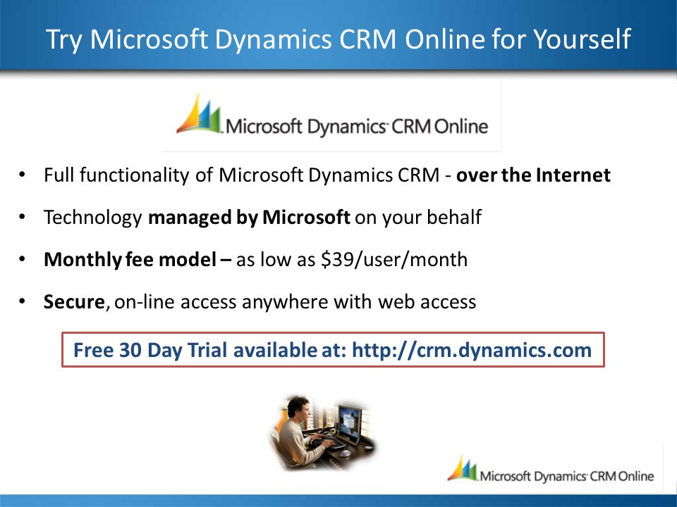 Try Microsoft Dynamics CRM Online for Yourself Full functionality of Microsoft Dynamics CRM - over the Internet Technology managed by Microsoft on your behalf Monthly fee model – as low as $39/user/month Secure, on-line access anywhere with web access Free 30 Day Trial available at: http://crm.dynamics.com