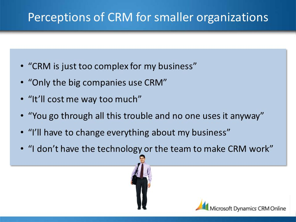 Perceptions of CRM for smaller organizations CRM is just too complex for my business Only the big companies use CRM It'll cost me way too much You go through all this trouble and no one uses it anyway I'll have to change everything about my business I don't have the technology or the team to make CRM work CRM is just too complex for my business Only the big companies use CRM It'll cost me way too much You go through all this trouble and no one uses it anyway I'll have to change everything about my business I don't have the technology or the team to make CRM work