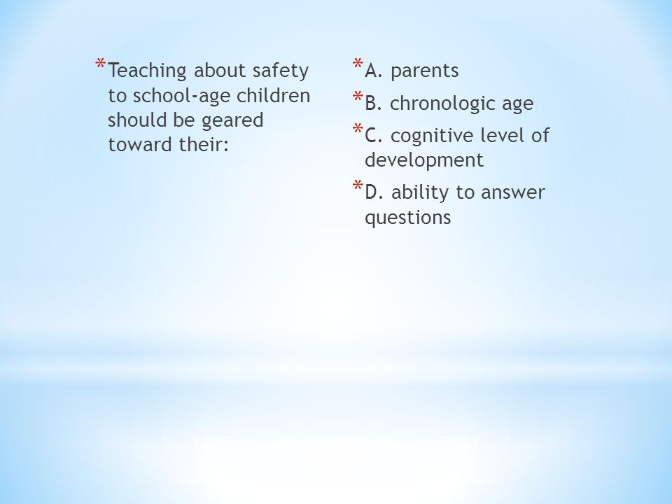 * Teaching about safety to school-age children should be geared toward their: * A. parents * B. chronologic age * C. cognitive level of development *