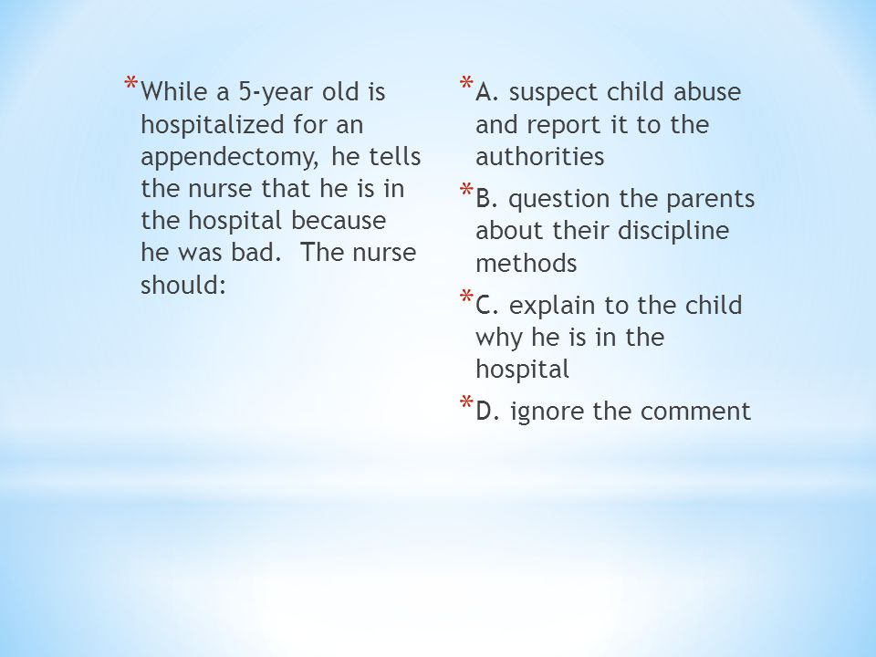 * While a 5-year old is hospitalized for an appendectomy, he tells the nurse that he is in the hospital because he was bad. The nurse should: * A. sus