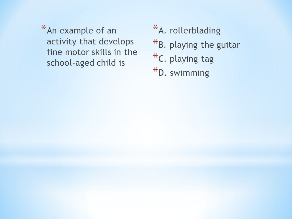 * An example of an activity that develops fine motor skills in the school-aged child is * A. rollerblading * B. playing the guitar * C. playing tag *