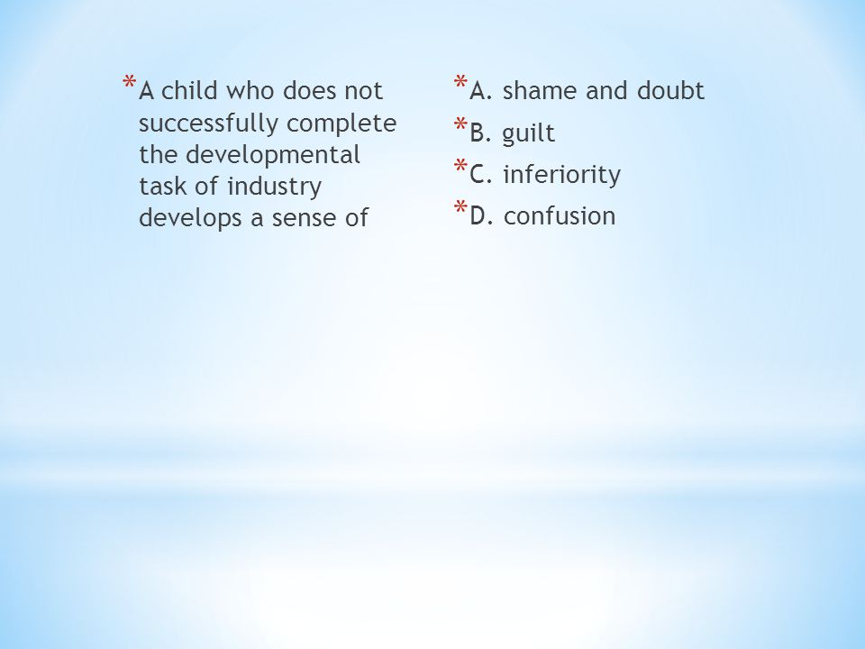 * A child who does not successfully complete the developmental task of industry develops a sense of * A. shame and doubt * B. guilt * C. inferiority *
