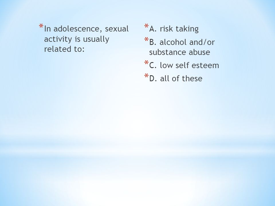 * In adolescence, sexual activity is usually related to: * A. risk taking * B. alcohol and/or substance abuse * C. low self esteem * D. all of these