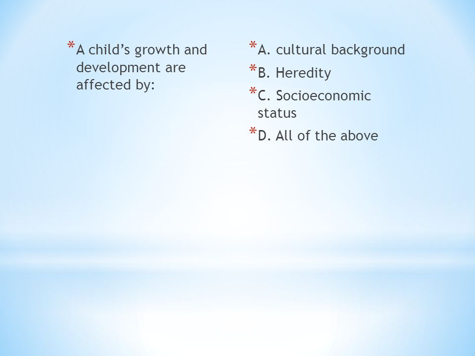 * A child's growth and development are affected by: * A. cultural background * B. Heredity * C. Socioeconomic status * D. All of the above