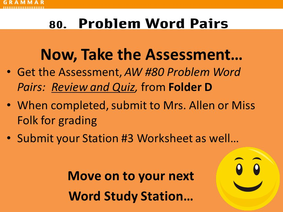 Now, Take the Assessment… Get the Assessment, AW #80 Problem Word Pairs: Review and Quiz, from Folder D When completed, submit to Mrs.