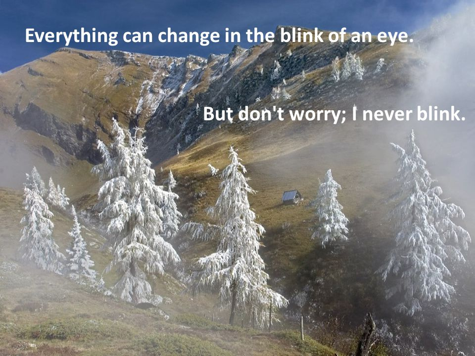 Everything can change in the blink of an eye. But don t worry; I never blink.