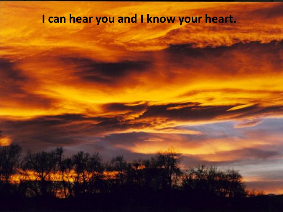 I can hear you and I know your heart.