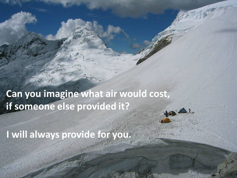 Can you imagine what air would cost, if someone else provided it I will always provide for you.