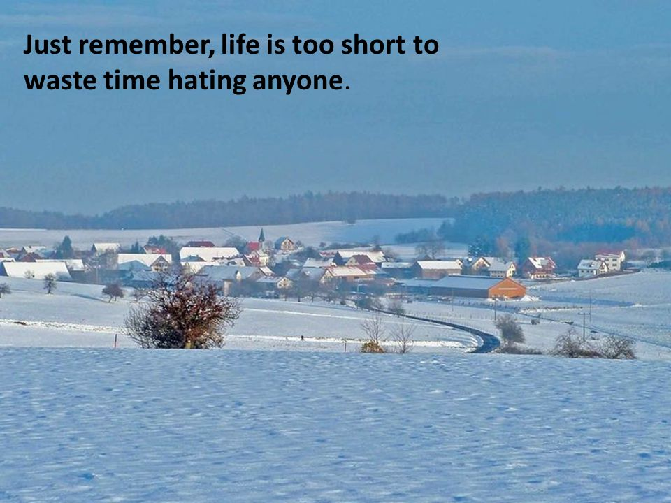 Just remember, life is too short to waste time hating anyone.
