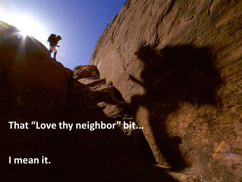 I mean it. That Love thy neighbor bit...