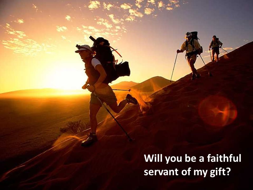 Will you be a faithful servant of my gift