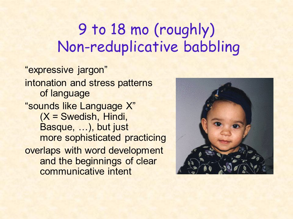 9 to 18 mo (roughly) Non-reduplicative babbling expressive jargon intonation and stress patterns of language sounds like Language X (X = Swedish, Hindi, Basque, …), but just more sophisticated practicing overlaps with word development and the beginnings of clear communicative intent